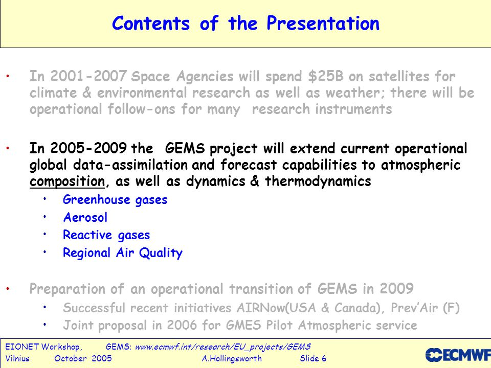 EIONET Workshop, GEMS; www.ecmwf.int/research/EU_projects/GEMS Vilnius October 2005 A.Hollingsworth Slide 6 Contents of the Presentation In 2001-2007 Space Agencies will spend $25B on satellites for climate & environmental research as well as weather; there will be operational follow-ons for many research instruments In 2005-2009 the GEMS project will extend current operational global data-assimilation and forecast capabilities to atmospheric composition, as well as dynamics & thermodynamics Greenhouse gases Aerosol Reactive gases Regional Air Quality Preparation of an operational transition of GEMS in 2009 Successful recent initiatives AIRNow(USA & Canada), Prev'Air (F) Joint proposal in 2006 for GMES Pilot Atmospheric service