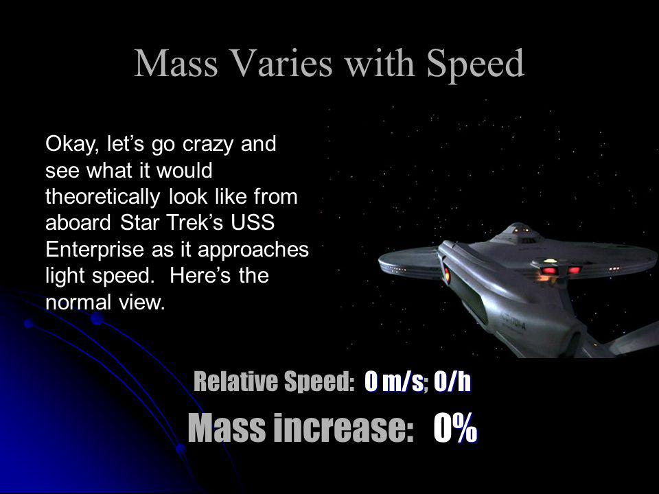Mass Varies with Speed 0 m/s 0/h Relative Speed: 0 m/s; 0/h % Mass increase: 0% Okay, let's go crazy and see what it would theoretically look like from aboard Star Trek's USS Enterprise as it approaches light speed.