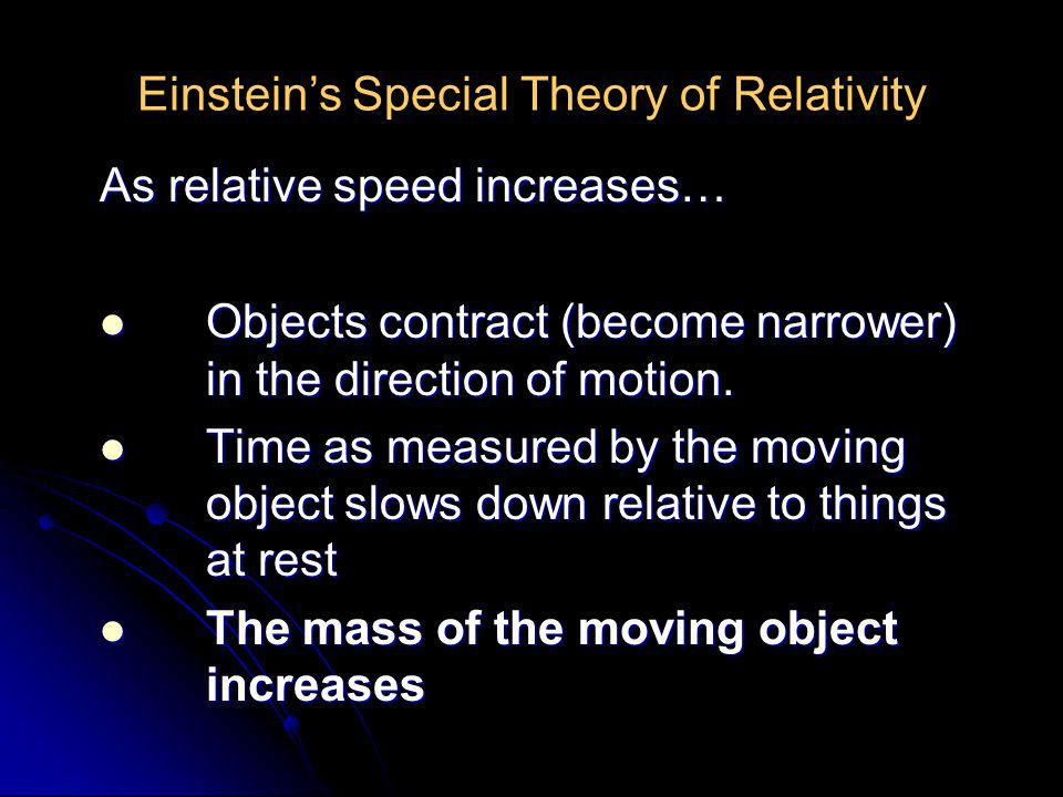 Einstein's Special Theory of Relativity As relative speed increases… Objects contract (become narrower) in the direction of motion. Objects contract (