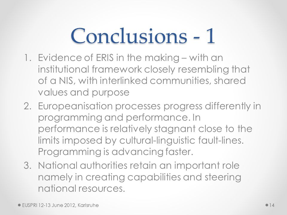 Conclusions - 1 EUSPRI 12-13 June 2012, Karlsruhe14 1.Evidence of ERIS in the making – with an institutional framework closely resembling that of a NIS, with interlinked communities, shared values and purpose 2.Europeanisation processes progress differently in programming and performance.