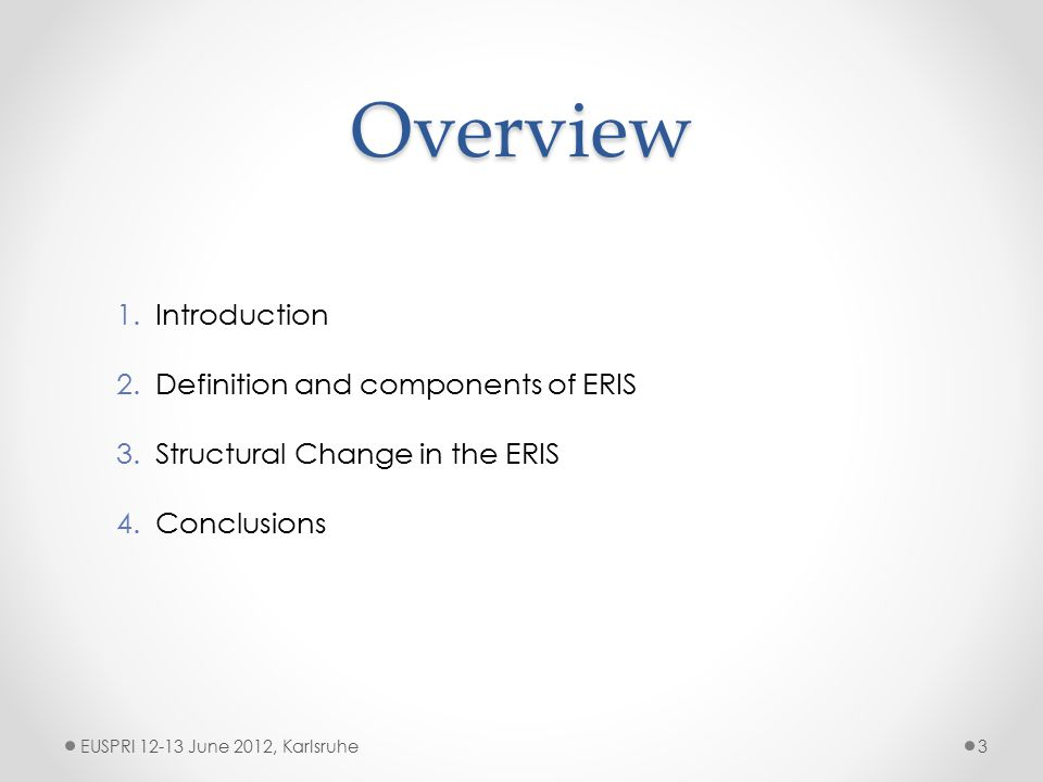Overview EUSPRI 12-13 June 2012, Karlsruhe3 1.Introduction 2.Definition and components of ERIS 3.Structural Change in the ERIS 4.Conclusions