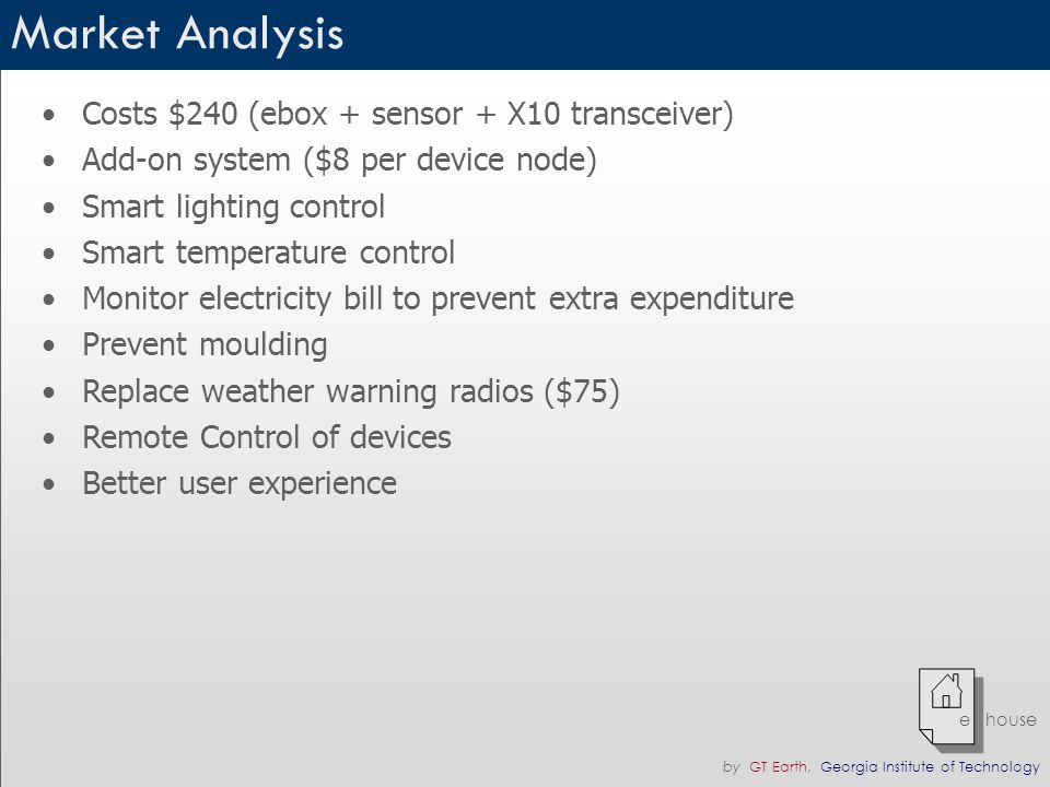 by GT Earth, Georgia Institute of Technology e house Market Analysis Costs $240 (ebox + sensor + X10 transceiver) Add-on system ($8 per device node) Smart lighting control Smart temperature control Monitor electricity bill to prevent extra expenditure Prevent moulding Replace weather warning radios ($75) Remote Control of devices Better user experience