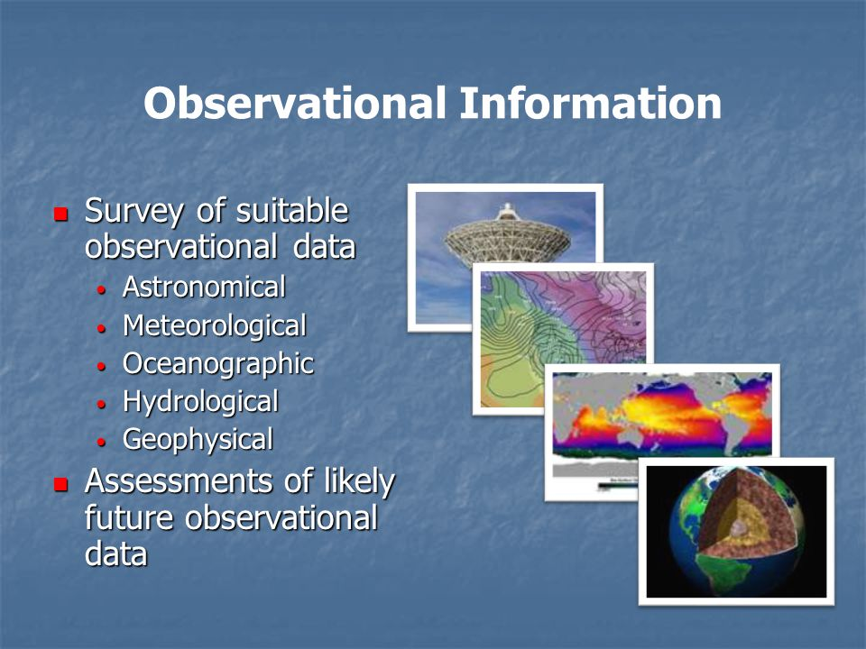 Observational Information Survey of suitable observational data Survey of suitable observational data Astronomical Astronomical Meteorological Meteorological Oceanographic Oceanographic Hydrological Hydrological Geophysical Geophysical Assessments of likely future observational data Assessments of likely future observational data
