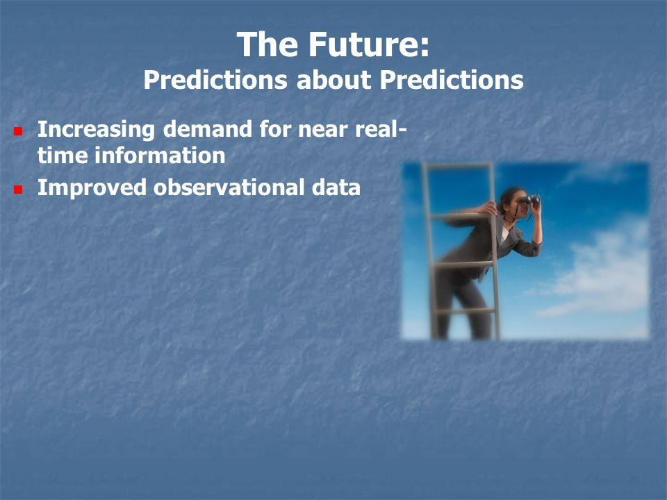The Future: Predictions about Predictions Increasing demand for near real- time information Improved observational data