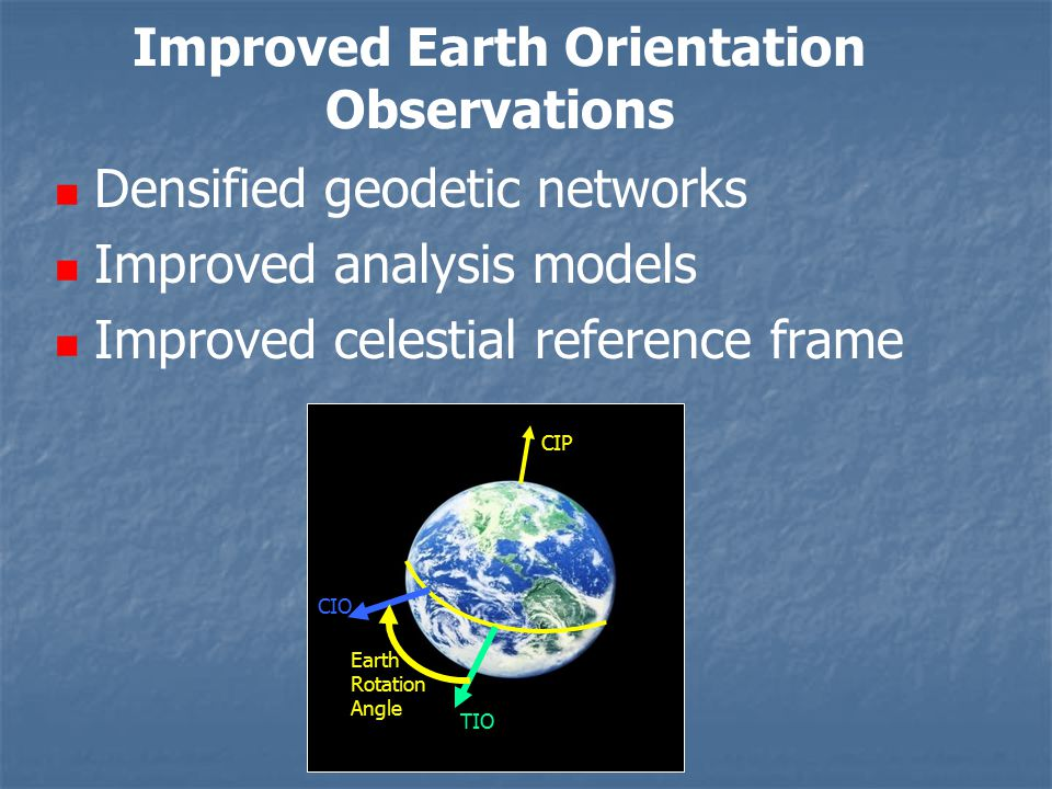 Improved Earth Orientation Observations Densified geodetic networks Improved analysis models Improved celestial reference frame CIP TIO CIO Earth Rotation Angle