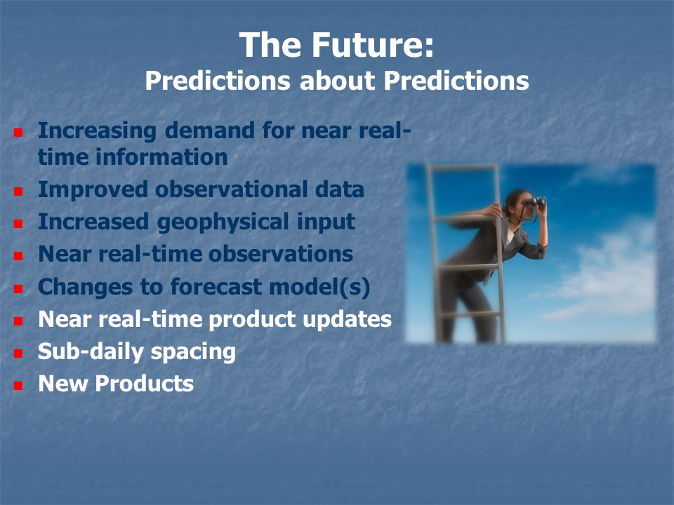 The Future: Predictions about Predictions Increasing demand for near real- time information Improved observational data Increased geophysical input Near real-time observations Changes to forecast model(s) Near real-time product updates Sub-daily spacing New Products
