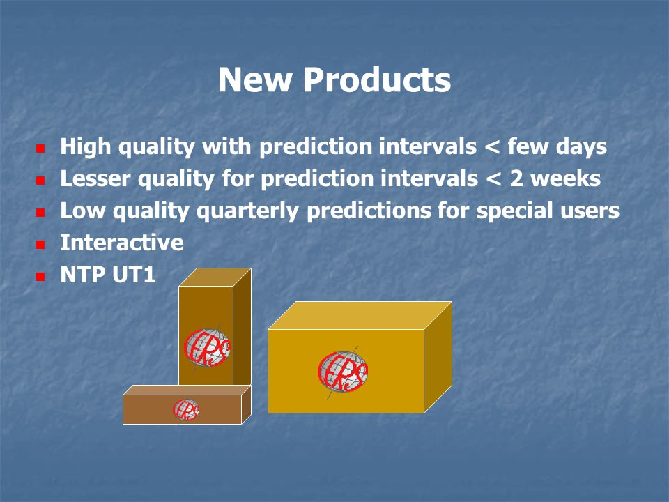 High quality with prediction intervals < few days Lesser quality for prediction intervals < 2 weeks Low quality quarterly predictions for special users Interactive NTP UT1