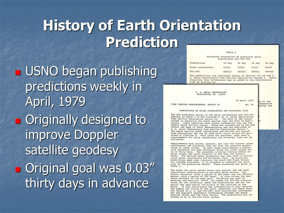 History of Earth Orientation Prediction USNO began publishing predictions weekly in April, 1979 USNO began publishing predictions weekly in April, 1979 Originally designed to improve Doppler satellite geodesy Originally designed to improve Doppler satellite geodesy Original goal was 0.03 thirty days in advance Original goal was 0.03 thirty days in advance