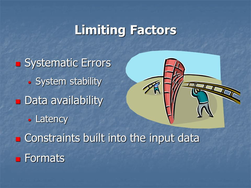 Limiting Factors Systematic Errors Systematic Errors System stability System stability Data availability Data availability Latency Latency Constraints built into the input data Constraints built into the input data Formats Formats