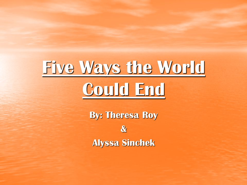 Five Ways the World Could End By: Theresa Roy & Alyssa Sinchek