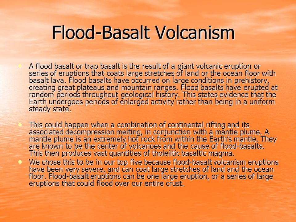 Flood-Basalt Volcanism Flood-Basalt Volcanism A flood basalt or trap basalt is the result of a giant volcanic eruption or series of eruptions that coats large stretches of land or the ocean floor with basalt lava.