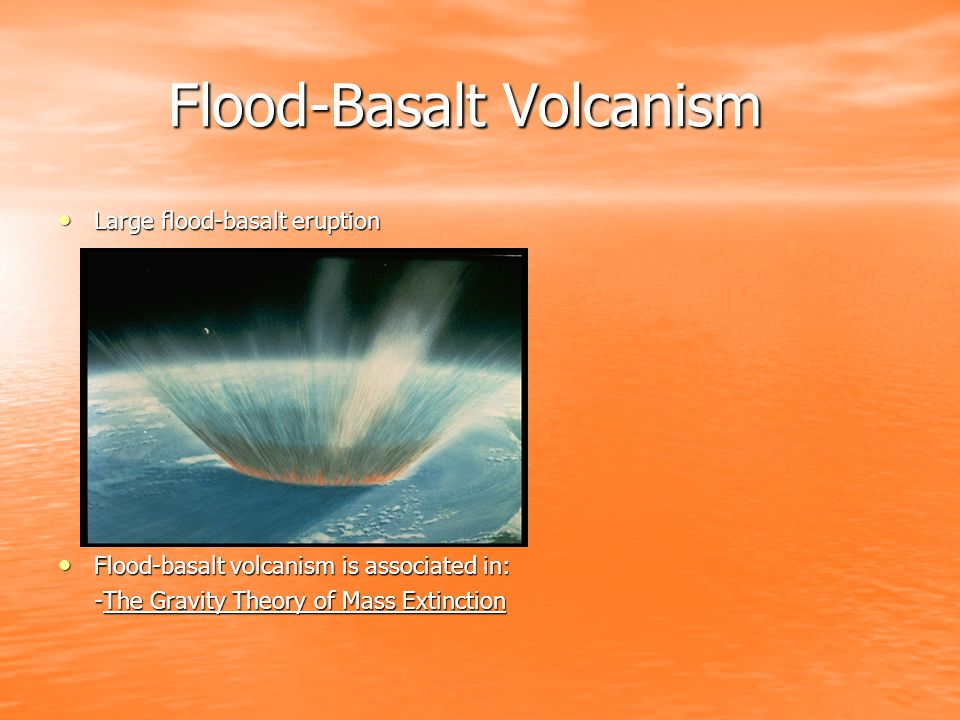 Flood-Basalt Volcanism Flood-Basalt Volcanism Large flood-basalt eruption Large flood-basalt eruption Flood-basalt volcanism is associated in: Flood-basalt volcanism is associated in: -The Gravity Theory of Mass Extinction