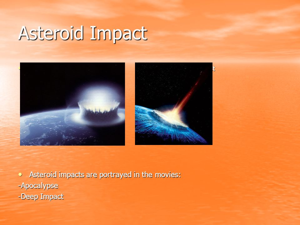 Asteroid Impact -Large asteroid impact -Large Asteroid Impact -Large asteroid impact -Large Asteroid Impact Asteroid impacts are portrayed in the movies: Asteroid impacts are portrayed in the movies:-Apocalypse -Deep Impact