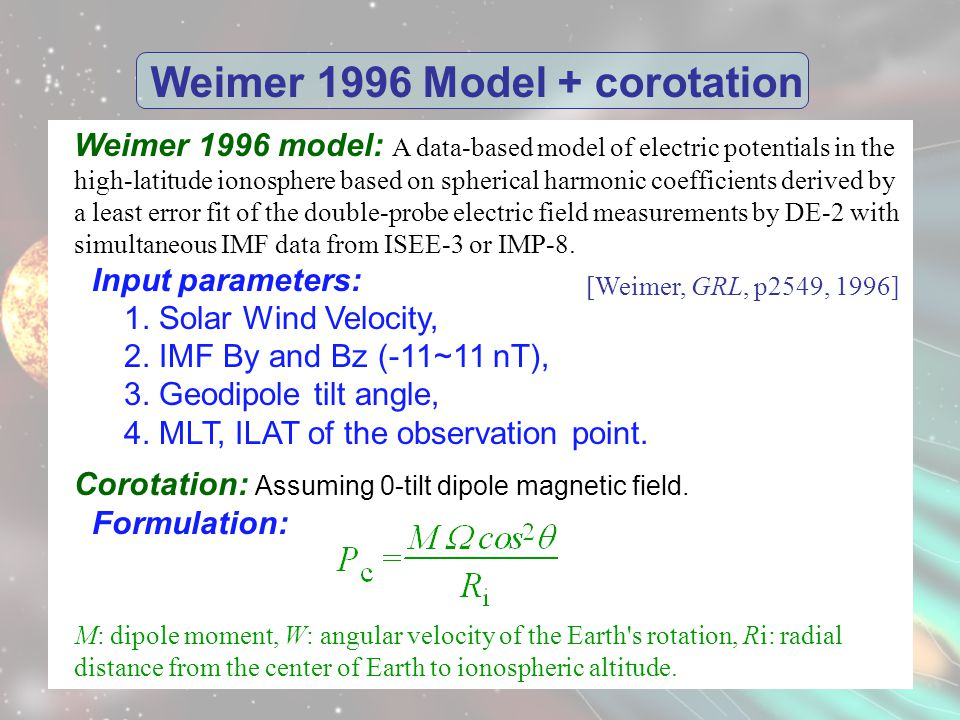 Weimer 1996 Model + corotation Weimer 1996 model: A data-based model of electric potentials in the high-latitude ionosphere based on spherical harmonic coefficients derived by a least error fit of the double-probe electric field measurements by DE-2 with simultaneous IMF data from ISEE-3 or IMP-8.