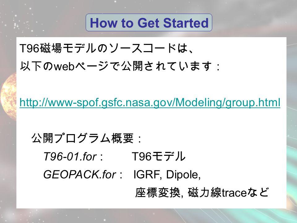 How to Get Started T96 磁場モデルのソースコードは、 以下の web ページで公開されています: http://www-spof.gsfc.nasa.gov/Modeling/group.html 公開プログラム概要: T96-01.for : T96 モデル GEOPACK.for : IGRF, Dipole, 座標変換, 磁力線 trace など