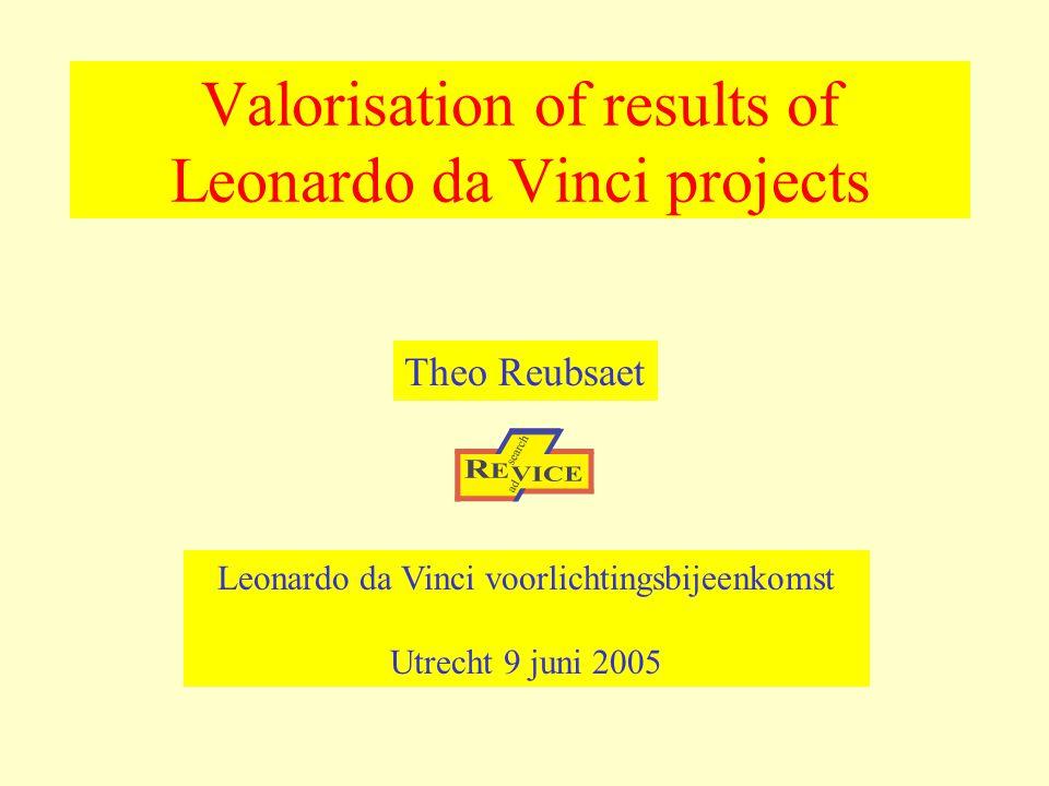 Valorisation of results of Leonardo da Vinci projects Theo Reubsaet Leonardo da Vinci voorlichtingsbijeenkomst Utrecht 9 juni 2005