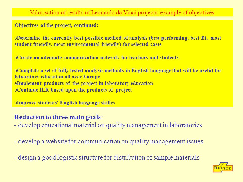 Objectives of the project, continued: Determine the currently best possible method of analysis (best performing, best fit, most student friendly, most environmental friendly) for selected cases Create an adequate communication network for teachers and students Complete a set of fully tested analysis methods in English language that will be useful for laboratory education all over Europe Implement products of the project in laboratory education Continue ILR based upon the products of project Improve students' English language skilles Valorisation of results of Leonardo da Vinci projects: example of objectives Reduction to three main goals: - develop educational material on quality management in laboratories - develop a website for communication on quality management issues - design a good logistic structure for distribution of sample materials