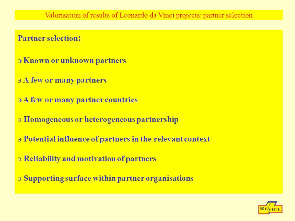 Partner selection :  Known or unknown partners A few or many partners  A few or many partner countries Homogeneous or heterogeneous partnership Potential influence of partners in the relevant context Reliability and motivation of partners Supporting surface within partner organisations Valorisation of results of Leonardo da Vinci projects: partner selection