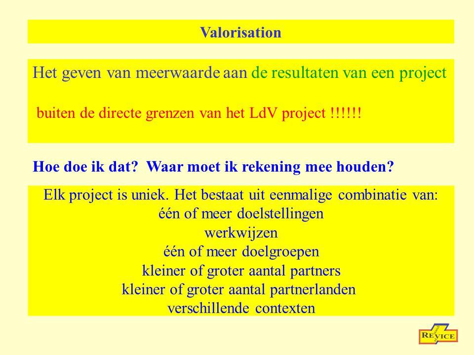 Valorisation Het geven van meerwaarde aan de resultaten van een project buiten de directe grenzen van het LdV project !!!!!.