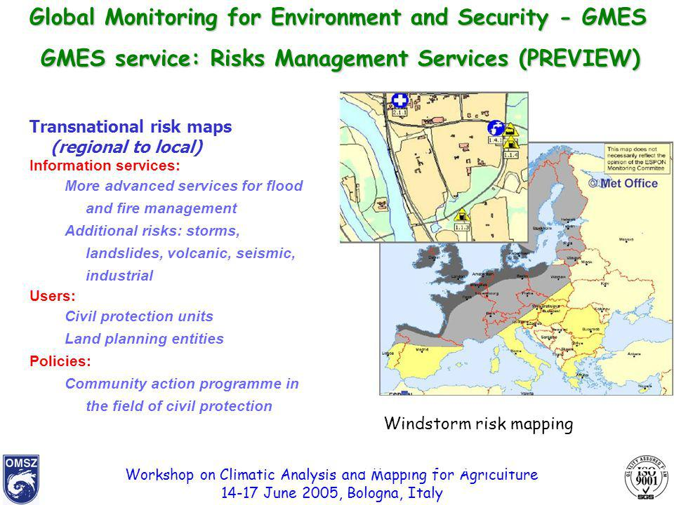 Workshop on Climatic Analysis and Mapping for Agriculture 14-17 June 2005, Bologna, Italy Windstorm risk mapping Transnational risk maps (regional to local) Information services: More advanced services for flood and fire management Additional risks: storms, landslides, volcanic, seismic, industrial Users: Civil protection units Land planning entities Policies: Community action programme in the field of civil protection GMES service: Risks Management Services(PREVIEW) GMES service: Risks Management Services (PREVIEW) Global Monitoring for Environment and Security - GMES
