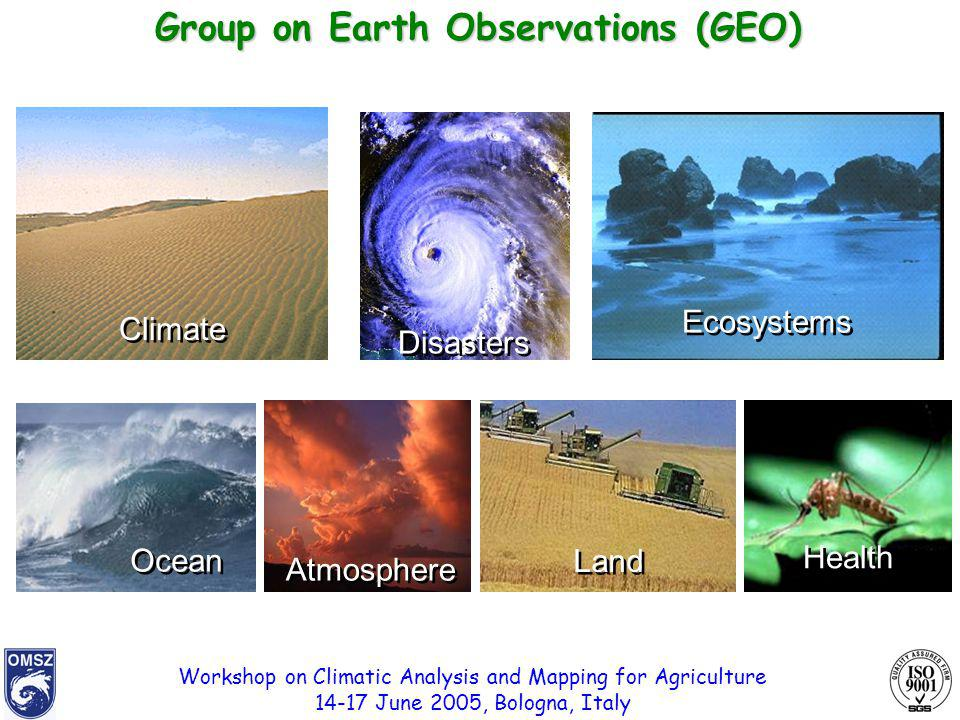 Workshop on Climatic Analysis and Mapping for Agriculture 14-17 June 2005, Bologna, Italy Ocean Health Land Ecosystems Disasters Atmosphere Climate Group on Earth Observations (GEO)