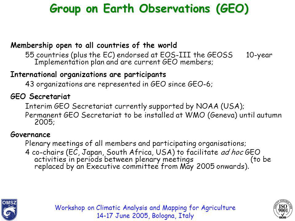 Workshop on Climatic Analysis and Mapping for Agriculture 14-17 June 2005, Bologna, Italy Membership open to all countries of the world 55 countries (plus the EC) endorsed at EOS-III the GEOSS 10-year Implementation plan and are current GEO members; International organizations are participants 43 organizations are represented in GEO since GEO-6; GEO Secretariat Interim GEO Secretariat currently supported by NOAA (USA); Permanent GEO Secretariat to be installed at WMO (Geneva) until autumn 2005; Governance Plenary meetings of all members and participating organisations; 4 co-chairs (EC, Japan, South Africa, USA) to facilitate ad hoc GEO activities in periods between plenary meetings (to be replaced by an Executive committee from May 2005 onwards).