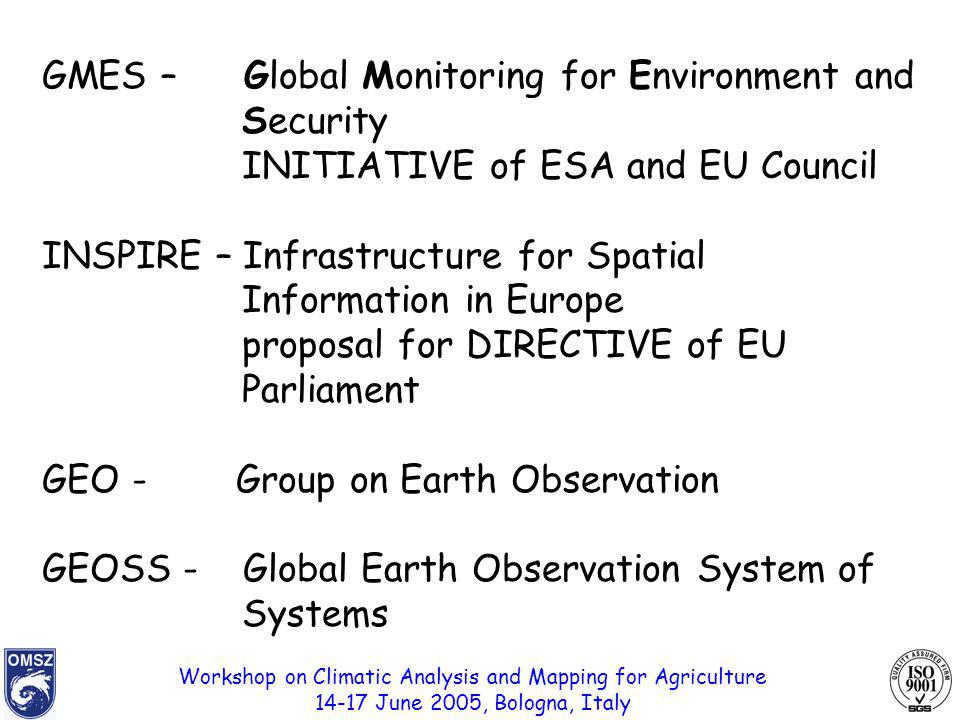 Workshop on Climatic Analysis and Mapping for Agriculture 14-17 June 2005, Bologna, Italy GMES – Global Monitoring for Environment and Security INITIATIVE of ESA and EU Council INSPIRE – Infrastructure for Spatial Information in Europe proposal for DIRECTIVE of EU Parliament GEO - Group on Earth Observation GEOSS - Global Earth Observation System of Systems