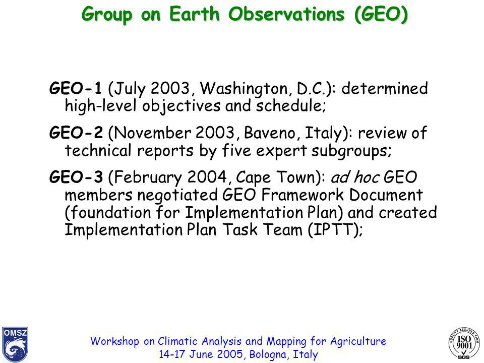 Workshop on Climatic Analysis and Mapping for Agriculture 14-17 June 2005, Bologna, Italy GEO-1 (July 2003, Washington, D.C.): determined high-level objectives and schedule; GEO-2 (November 2003, Baveno, Italy): review of technical reports by five expert subgroups; GEO-3 (February 2004, Cape Town): ad hoc GEO members negotiated GEO Framework Document (foundation for Implementation Plan) and created Implementation Plan Task Team (IPTT); Group on Earth Observations (GEO)