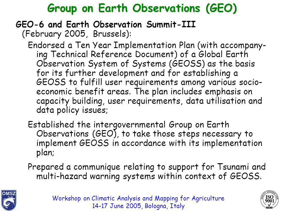 Workshop on Climatic Analysis and Mapping for Agriculture 14-17 June 2005, Bologna, Italy GEO-6 and Earth Observation Summit-III (February 2005, Brussels): Endorsed a Ten Year Implementation Plan (with accompany- ing Technical Reference Document) of a Global Earth Observation System of Systems (GEOSS) as the basis for its further development and for establishing a GEOSS to fulfill user requirements among various socio- economic benefit areas.