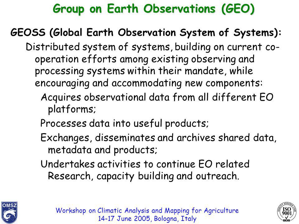 Workshop on Climatic Analysis and Mapping for Agriculture 14-17 June 2005, Bologna, Italy GEOSS (Global Earth Observation System of Systems): Distributed system of systems, building on current co- operation efforts among existing observing and processing systems within their mandate, while encouraging and accommodating new components: Acquires observational data from all different EO platforms; Processes data into useful products; Exchanges, disseminates and archives shared data, metadata and products; Undertakes activities to continue EO related Research, capacity building and outreach.