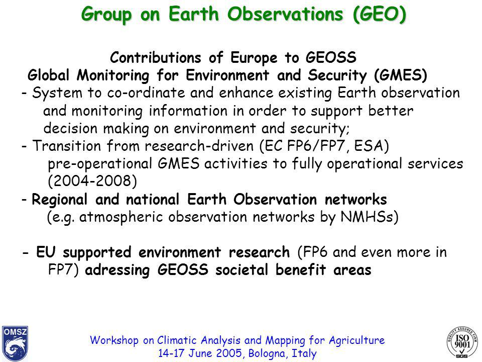 Workshop on Climatic Analysis and Mapping for Agriculture 14-17 June 2005, Bologna, Italy Contributions of Europe to GEOSS Global Monitoring for Environment and Security (GMES) - System to co-ordinate and enhance existing Earth observation and monitoring information in order to support better decision making on environment and security; - Transition from research-driven (EC FP6/FP7, ESA) pre-operational GMES activities to fully operational services (2004-2008) - Regional and national Earth Observation networks (e.g.