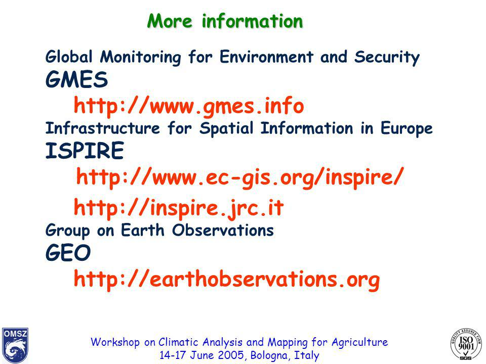 Workshop on Climatic Analysis and Mapping for Agriculture 14-17 June 2005, Bologna, Italy Global Monitoring for Environment and Security GMES http://www.gmes.info Infrastructure for Spatial Information in Europe ISPIRE http://www.ec-gis.org/inspire/ http://inspire.jrc.it Group on Earth Observations GEO http://earthobservations.org More information