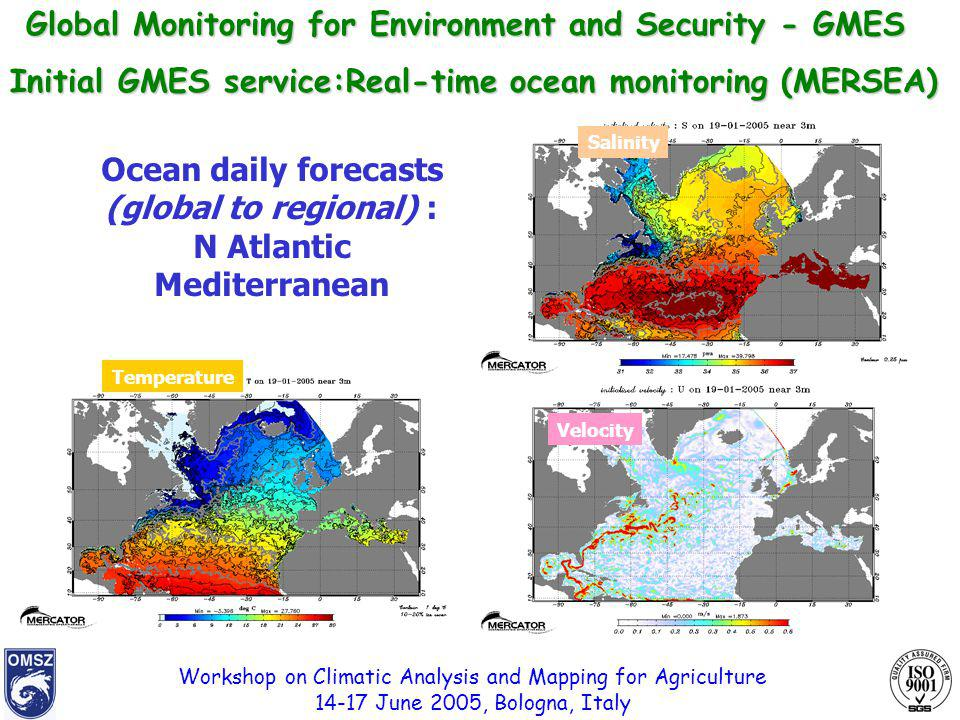 Workshop on Climatic Analysis and Mapping for Agriculture 14-17 June 2005, Bologna, Italy Initial GMES service:Real-time ocean monitoring (MERSEA) Ocean daily forecasts (global to regional) : N Atlantic Mediterranean Temperature Salinity Velocity Global Monitoring for Environment and Security - GMES