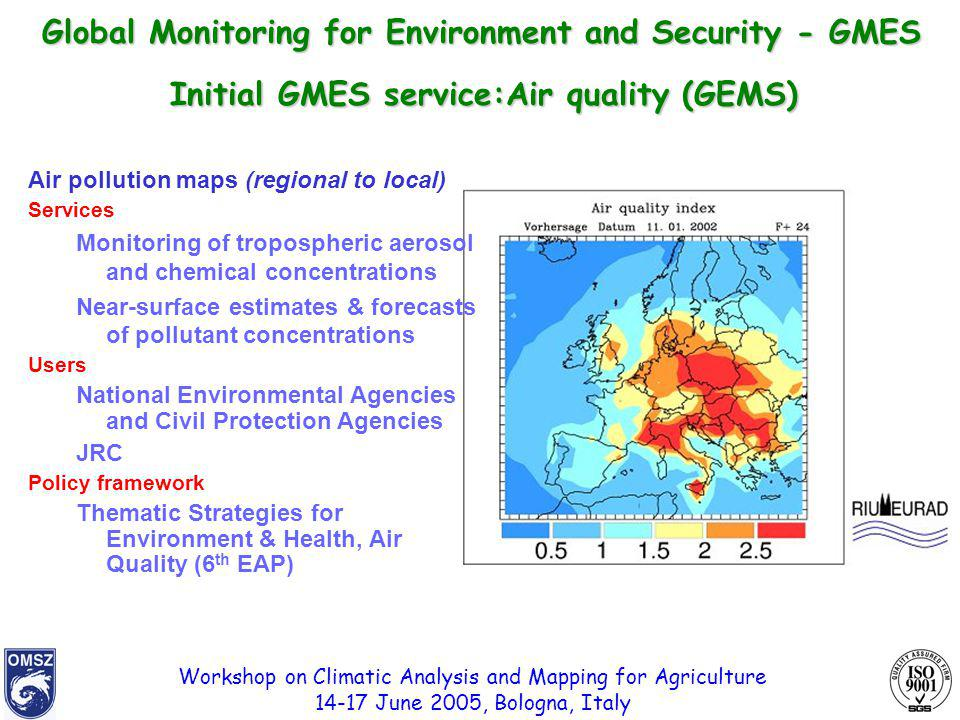 Workshop on Climatic Analysis and Mapping for Agriculture 14-17 June 2005, Bologna, Italy Initial GMES service:Air quality (GEMS) Air pollution maps (regional to local) Services Monitoring of tropospheric aerosol and chemical concentrations Near-surface estimates & forecasts of pollutant concentrations Users National Environmental Agencies and Civil Protection Agencies JRC Policy framework Thematic Strategies for Environment & Health, Air Quality (6 th EAP) Global Monitoring for Environment and Security - GMES