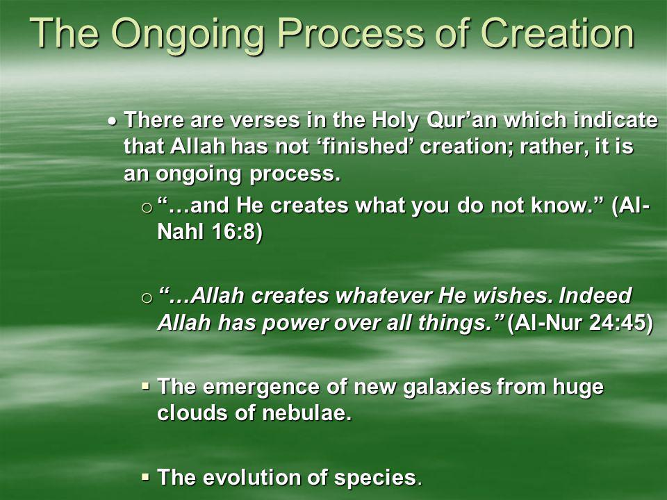 The Ongoing Process of Creation  There are verses in the Holy Qur'an which indicate that Allah has not 'finished' creation; rather, it is an ongoing