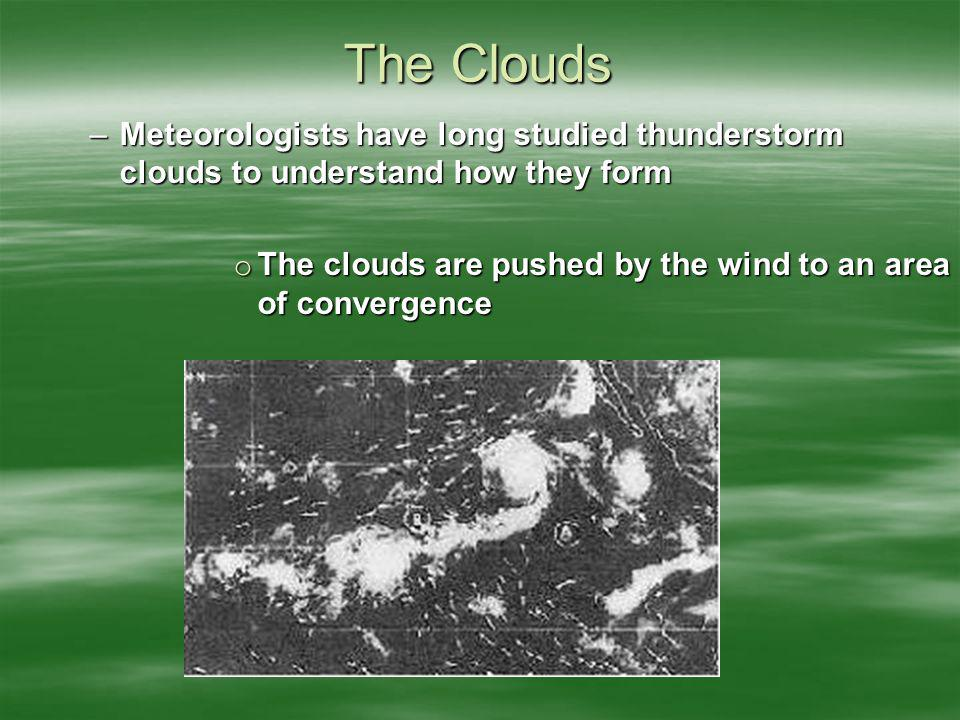 The Clouds –Meteorologists have long studied thunderstorm clouds to understand how they form o The clouds are pushed by the wind to an area of converg