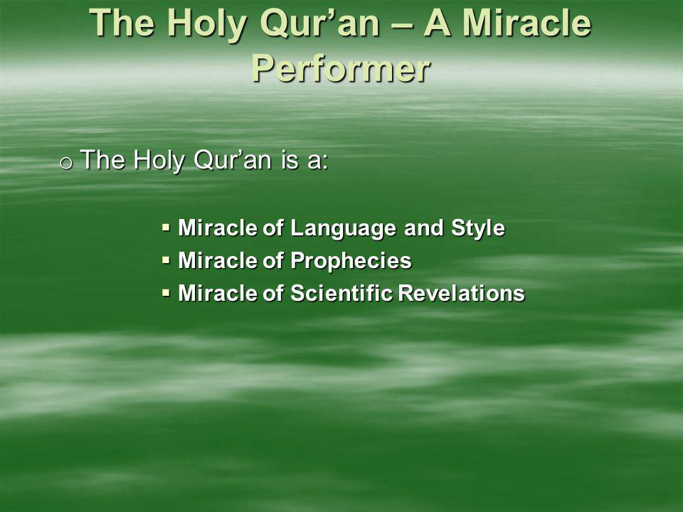 The Holy Qur'an – A Miracle Performer o The Holy Qur'an is a:  Miracle of Language and Style  Miracle of Prophecies  Miracle of Scientific Revelati