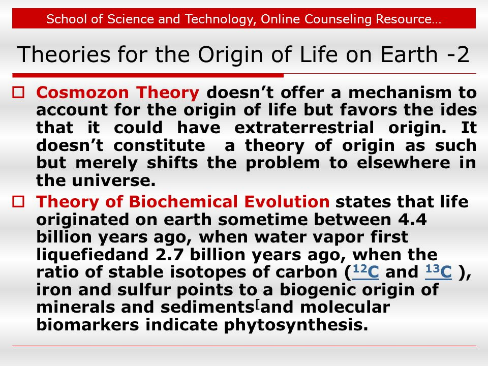 School of Science and Technology, Online Counseling Resource… Theories for the Origin of Life on Earth -2  Cosmozon Theory doesn't offer a mechanism to account for the origin of life but favors the ides that it could have extraterrestrial origin.