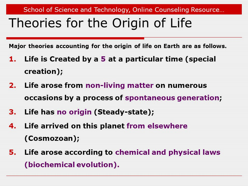School of Science and Technology, Online Counseling Resource… Theories for the Origin of Life Major theories accounting for the origin of life on Earth are as follows.