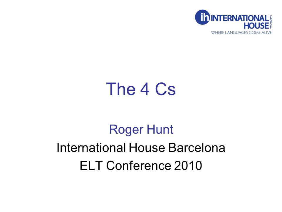 The 4 Cs Roger Hunt International House Barcelona ELT Conference 2010