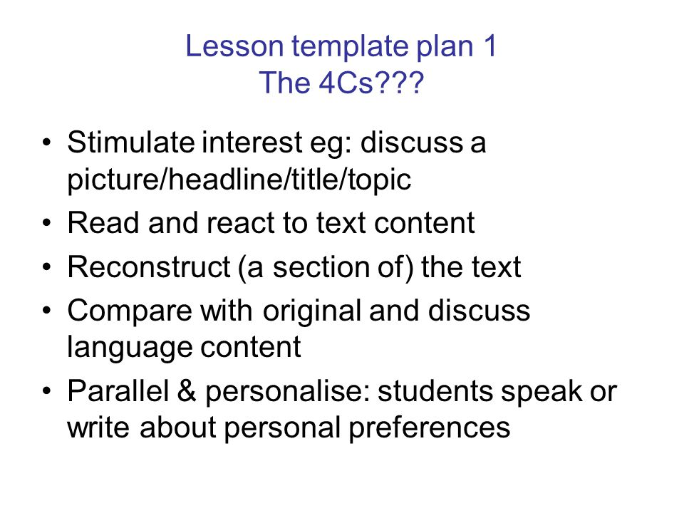 Lesson template plan 1 The 4Cs??? Stimulate interest eg: discuss a picture/headline/title/topic Read and react to text content Reconstruct (a section
