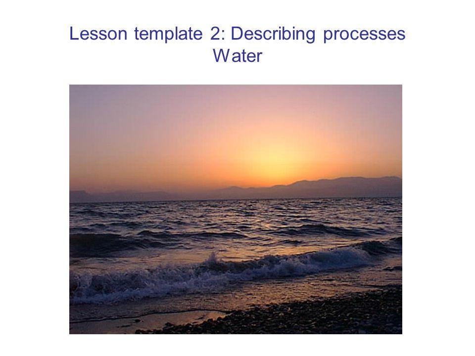 Lesson template 2: Describing processes Water