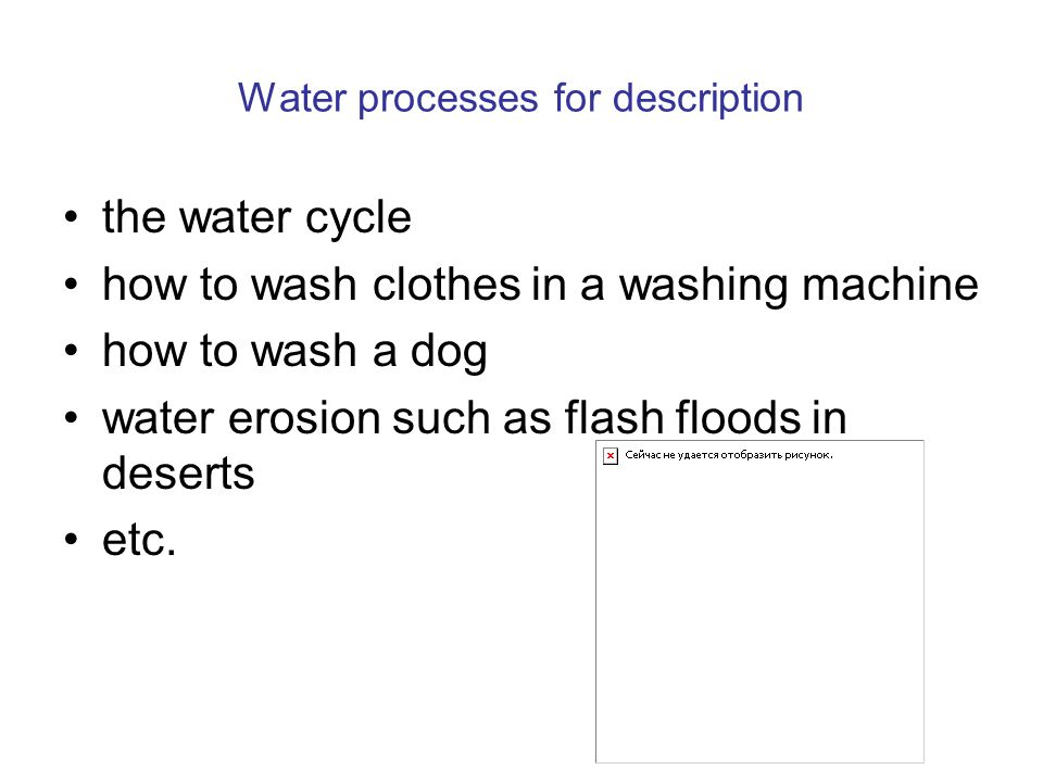 Water processes for description the water cycle how to wash clothes in a washing machine how to wash a dog water erosion such as flash floods in deser