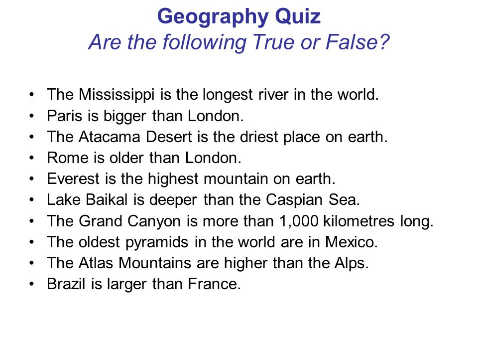 Geography Quiz Are the following True or False? The Mississippi is the longest river in the world. Paris is bigger than London. The Atacama Desert is