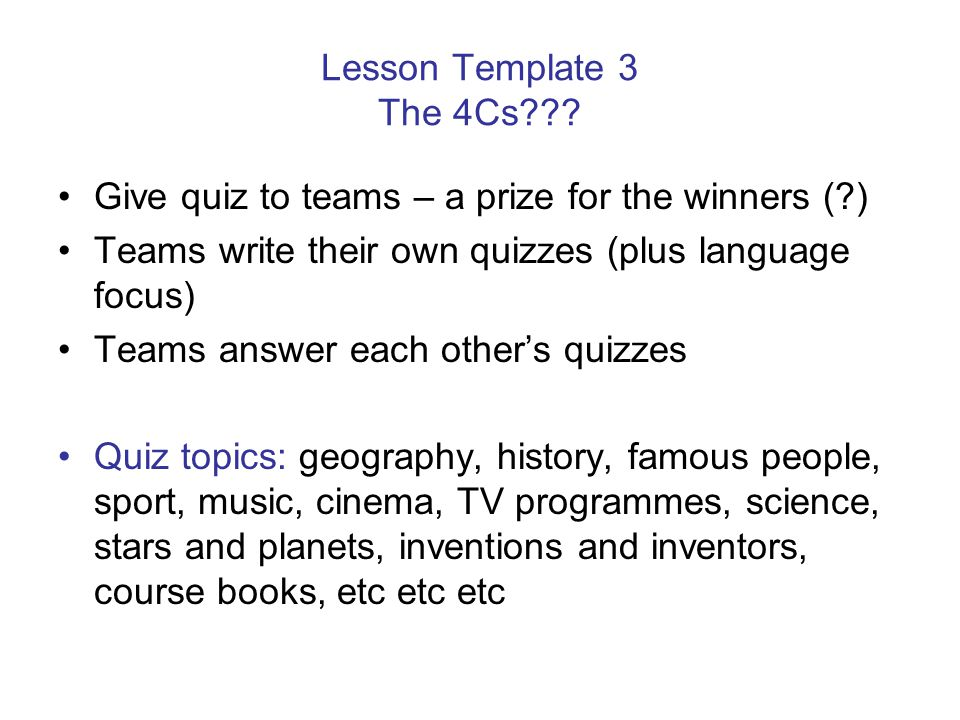 Lesson Template 3 The 4Cs??? Give quiz to teams – a prize for the winners (?) Teams write their own quizzes (plus language focus) Teams answer each ot