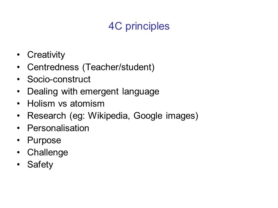 4C principles Creativity Centredness (Teacher/student) Socio-construct Dealing with emergent language Holism vs atomism Research (eg: Wikipedia, Googl