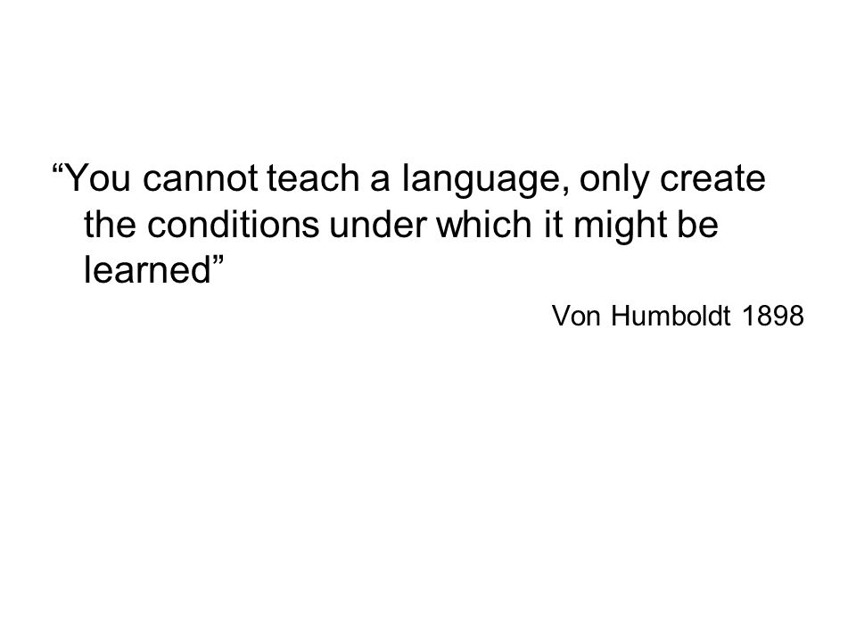 You cannot teach a language, only create the conditions under which it might be learned Von Humboldt 1898