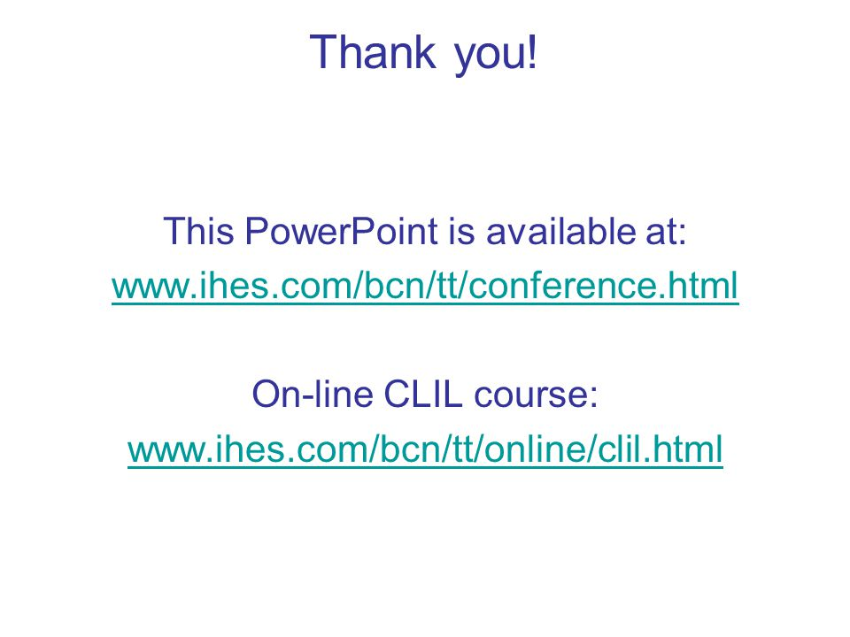 Thank you! This PowerPoint is available at: www.ihes.com/bcn/tt/conference.html On-line CLIL course: www.ihes.com/bcn/tt/online/clil.html