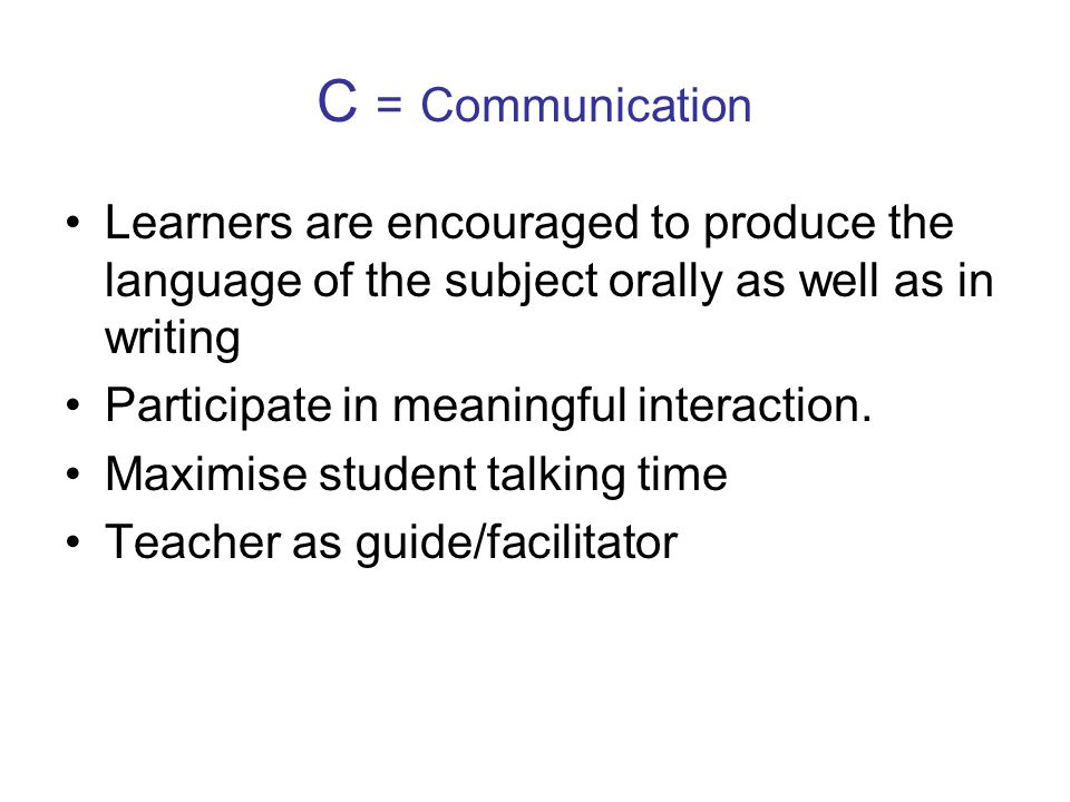 C = Communication Learners are encouraged to produce the language of the subject orally as well as in writing Participate in meaningful interaction.