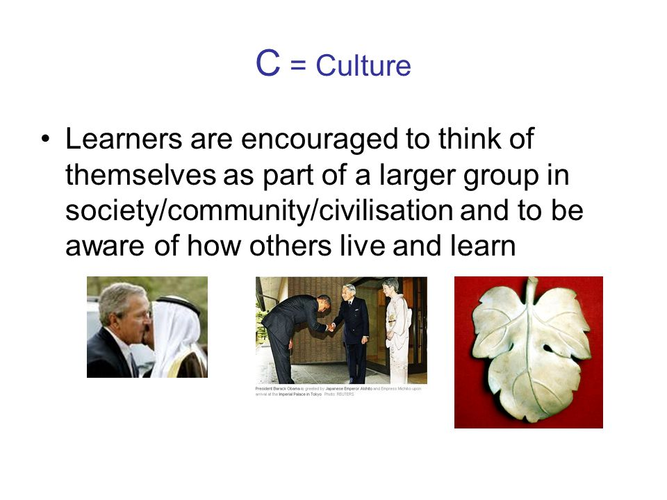 C = Culture Learners are encouraged to think of themselves as part of a larger group in society/community/civilisation and to be aware of how others live and learn